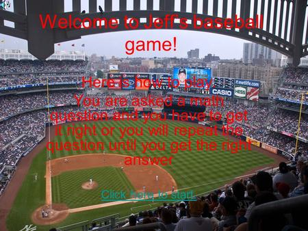 Welcome to Jeff's baseball game! Here is how to play. You are asked a math question and you have to get it right or you will repeat the question until.