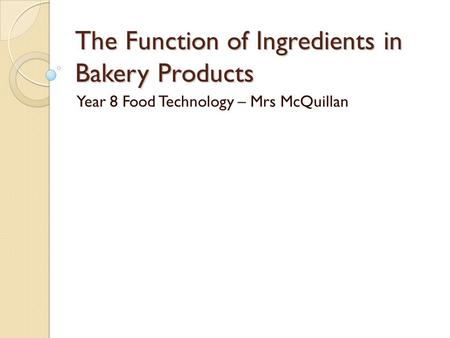 The Function of Ingredients in Bakery Products Year 8 Food Technology – Mrs McQuillan.