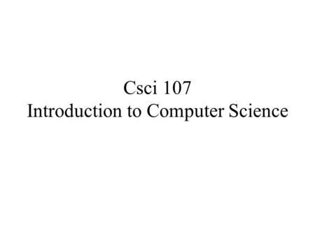 Csci 107 Introduction to Computer Science. Administrativia See class webpage for –Office hours –Grading policy –Syllabus –Lab assignments –Readings.