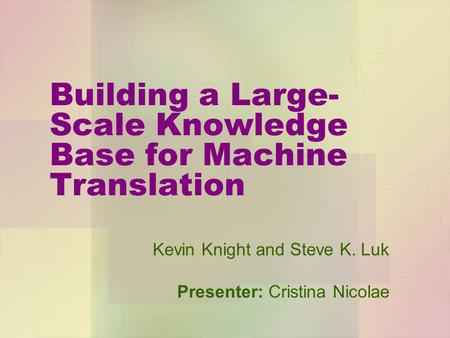 Building a Large- Scale Knowledge Base for Machine Translation Kevin Knight and Steve K. Luk Presenter: Cristina Nicolae.