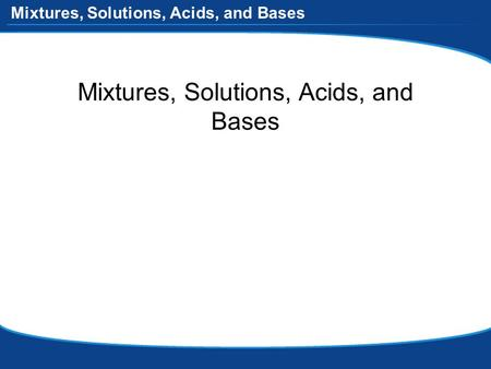 Mixtures, Solutions, Acids, and Bases. Mixtures Two or more substances (elements and/or compounds) combined but NOT chemically –each substance keeps its.