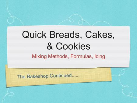 The Bakeshop Continued...... Quick Breads, Cakes, & Cookies Mixing Methods, Formulas, Icing.