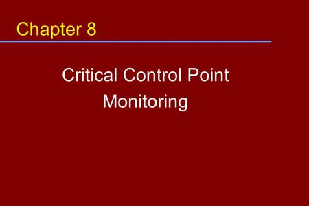 Chapter 8 Critical Control Point Monitoring. Objective In this module, you will learn: u How monitoring is defined u Why monitoring is needed u How to.
