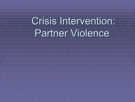 Crisis Intervention: Partner Violence Crisis Intervention: Partner Violence.