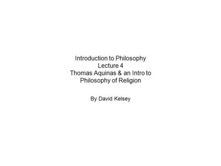 Introduction to Philosophy Lecture 4 Thomas Aquinas & an Intro to Philosophy of Religion By David Kelsey.