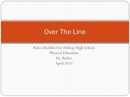 Rules Modified for Hilltop High School Physical Education Dr. Butler April 2013 Over The Line.