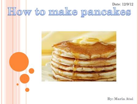 By: Maria Atai Date: 12/9/12. INTRODUCTION I am going to talk about how to make homemade pancakes. I chose this topic because my children love pancakes.