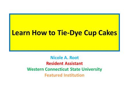Learn How to Tie-Dye Cup Cakes Nicole A. Root Resident Assistant Western Connecticut State University Featured Institution.