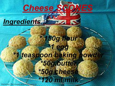 Ingredients : * 150g flour *1 egg *1 teaspoon baking powder *50g butter *50g cheese *120 ml milk Cheese SCONES Disclaimer: The images do not belong to.