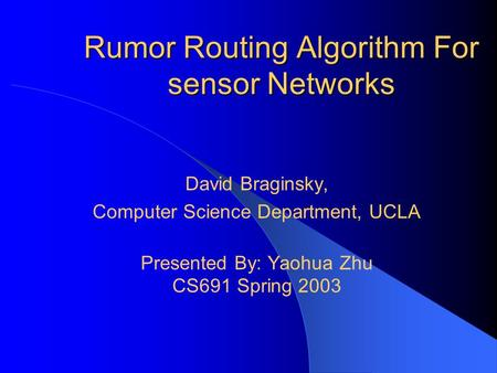 Rumor Routing Algorithm For sensor Networks David Braginsky, Computer Science Department, UCLA Presented By: Yaohua Zhu CS691 Spring 2003.
