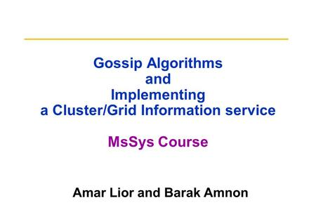 Gossip Algorithms and Implementing a Cluster/Grid Information service MsSys Course Amar Lior and Barak Amnon.
