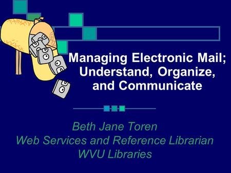 Managing Electronic Mail; Understand, Organize, and Communicate Beth Jane Toren Web Services and Reference Librarian WVU Libraries.