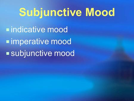 Subjunctive Mood  indicative mood  imperative mood  subjunctive mood.