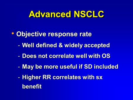Advanced NSCLC Objective response rate -Well defined & widely accepted -Does not correlate well with OS -May be more useful if SD included -Higher RR correlates.