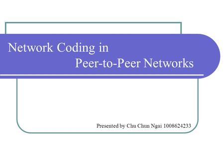 Network Coding in Peer-to-Peer Networks Presented by Chu Chun Ngai 1008624233.