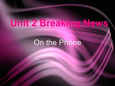 Unit 2 Breaking News On the Phone. Class Objectives ★ Topics : Scandal ☆ Functions : Introduce a piece of news React to gossip or news ★ Phone conversation.
