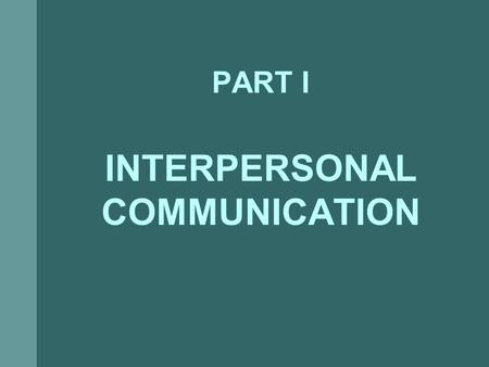 PART I INTERPERSONAL COMMUNICATION. Act of transmitting information, thought, opinions, or feelings, through speech, signs, or actions, from a source.