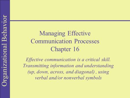 Organizational Behavior Managing Effective Communication Processes Chapter 16 Effective communication is a critical skill. Transmitting information and.