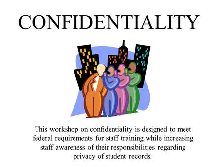 CONFIDENTIALITY This workshop on confidentiality is designed to meet federal requirements for staff training while increasing staff awareness of their.