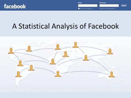 A Statistical Analysis of Facebook. On July 6, 2011, Mark Zuckerberg confirmed the rumors that there are now 750 million Facebook users in the world.