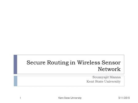Secure Routing in Wireless Sensor Network Soumyajit Manna Kent State University 5/11/2015Kent State University1.