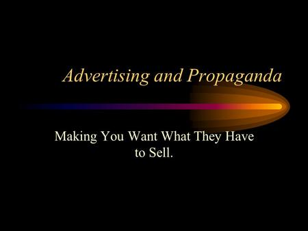 Advertising and Propaganda Making You Want What They Have to Sell.
