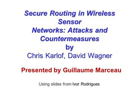 Presented by Guillaume Marceau Using slides from Ivor Rodrigues Secure Routing in Wireless Sensor Networks: Attacks and Countermeasures by Chris Karlof,