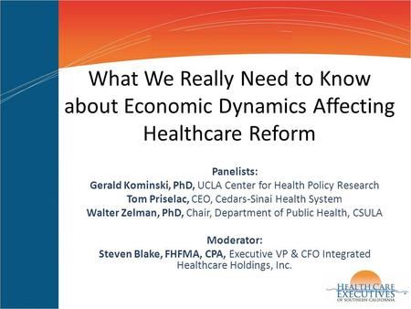 What We Really Need to Know about Economic Dynamics Affecting Healthcare Reform Panelists: Gerald Kominski, PhD, UCLA Center for Health Policy Research.