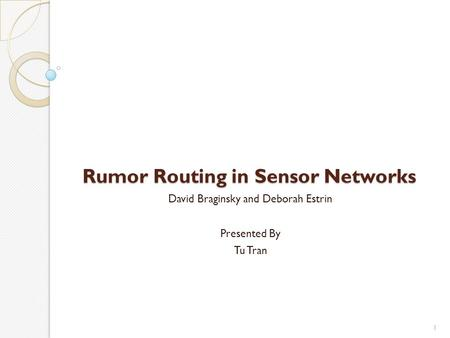 Rumor Routing in Sensor Networks David Braginsky and Deborah Estrin Presented By Tu Tran 1.