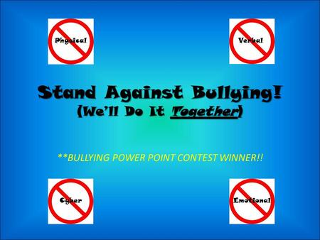 Stand Against Bullying! (We'll Do It Together) PhysicalVerbal CyberEmotional **BULLYING POWER POINT CONTEST WINNER!!