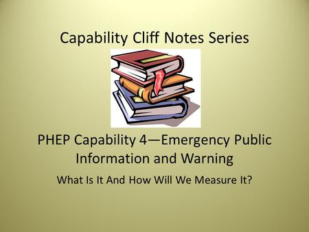 Capability Cliff Notes Series PHEP Capability 4—Emergency Public Information and Warning What Is It And How Will We Measure It?