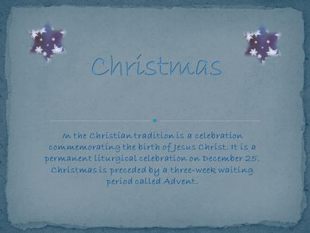 In the Christian tradition is a celebration commemorating the birth of Jesus Christ. It is a permanent liturgical celebration on December 25. Christmas.