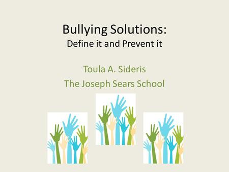 Bullying Solutions: Define it and Prevent it Toula A. Sideris The Joseph Sears School.
