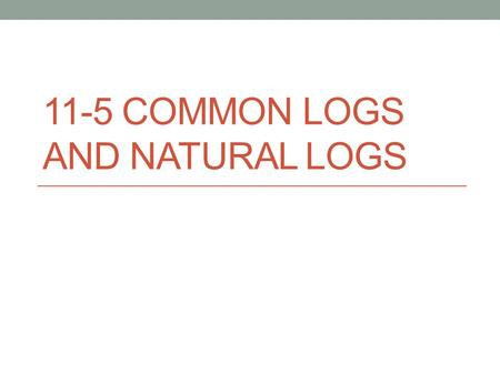 11-5 COMMON LOGS AND NATURAL LOGS. Any log that has base 10 is called a common logarithm. We usually do not write the 10. We can figure out many common.