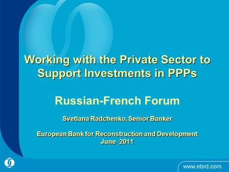 1 Working with the Private Sector to Support Investments in PPPs Svetlana Radchenko, Senior Banker European Bank for Reconstruction and Development June.