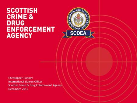 Christopher Cooney International Liaison Officer Scottish Crime & Drug Enforcement Agency December 2012.