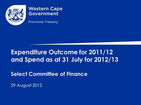 Expenditure Outcome for 2011/12 and Spend as at 31 July for 2012/13 Select Committee of Finance 29 August 2012.