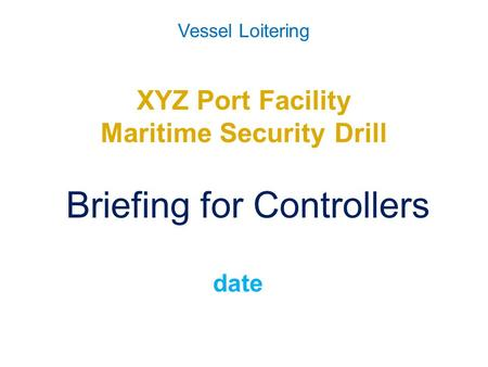 Vessel Loitering XYZ Port Facility Maritime Security Drill Briefing for Controllers date.