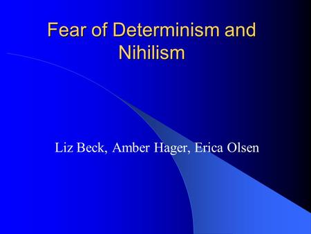 Fear of Determinism and Nihilism Liz Beck, Amber Hager, Erica Olsen.
