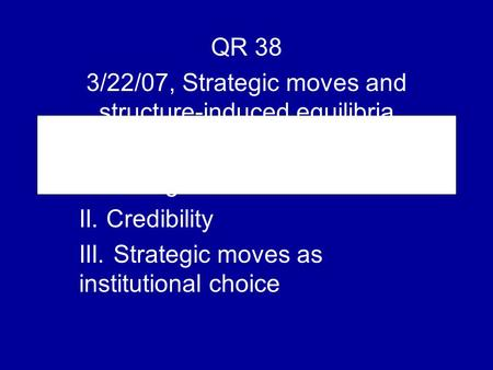 QR 38 3/22/07, Strategic moves and structure-induced equilibria I. Strategic moves II. Credibility III. Strategic moves as institutional choice.