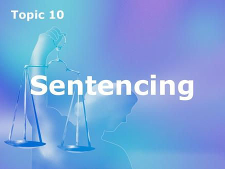 Topic 10 Sentencing Topic 10 Sentencing. Topic 10 Sentencing Introduction to sentencing aims of sentencing types of sentences youth sentencing.