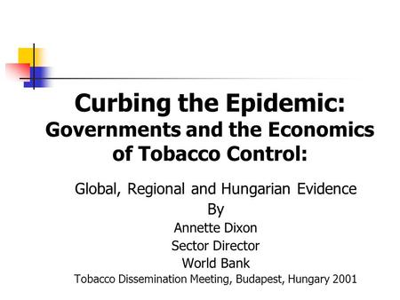 Curbing the Epidemic: Governments and the Economics of Tobacco Control: Global, Regional and Hungarian Evidence By Annette Dixon Sector Director World.