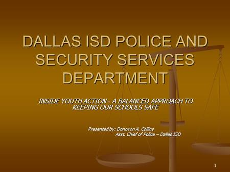 1 DALLAS ISD POLICE AND SECURITY SERVICES DEPARTMENT INSIDE YOUTH ACTION - A BALANCED APPROACH TO KEEPING OUR SCHOOLS SAFE Presented by: Donovon A. Collins.