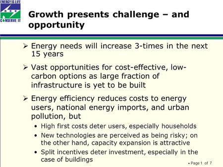 Page 1 of 7 Growth presents challenge – and opportunity  Energy needs will increase 3-times in the next 15 years  Vast opportunities for cost-effective,