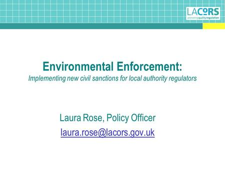 Environmental Enforcement: Implementing new civil sanctions for local authority regulators Laura Rose, Policy Officer