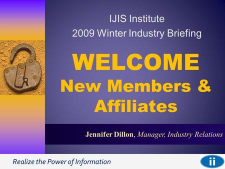 Realize the Power of Information 1 Jennifer Dillon, Manager, Industry Relations WELCOME New Members & Affiliates IJIS Institute 2009 Winter Industry Briefing.