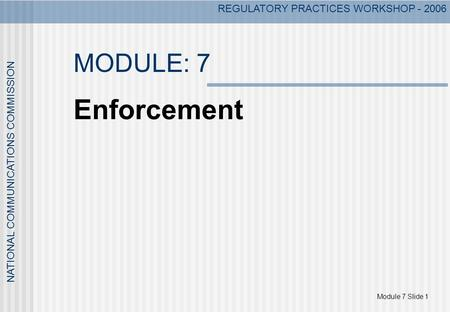 Module 7 Slide 1 NATIONAL COMMUNICATIONS COMMISSION REGULATORY PRACTICES WORKSHOP - 2006 MODULE: 7 Enforcement.