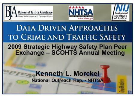 2009 Strategic Highway Safety Plan Peer Exchange – SCOHTS Annual Meeting Kenneth L. Morckel National Outreach Rep. - NHTSA.