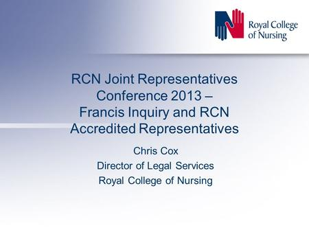 RCN Joint Representatives Conference 2013 – Francis Inquiry and RCN Accredited Representatives Chris Cox Director of Legal Services Royal College of Nursing.