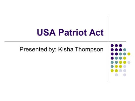 USA Patriot Act Presented by: Kisha Thompson. Objectives potential threats potential vulnerabilities potential legal exposure To determine how the USA.